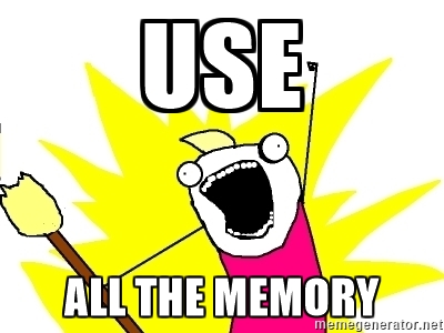 Use ALL the memory
